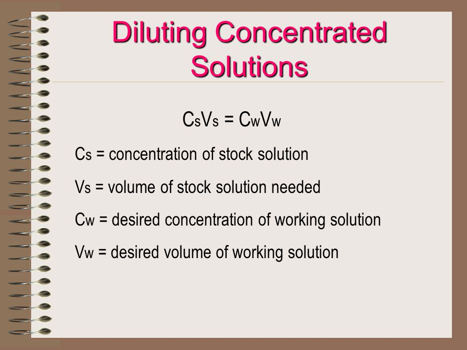 Diluting Concentrated Solutions C s V s = C w V w C s = concentration of stock solution V s = volume of stock solution needed C w = desired concentrat