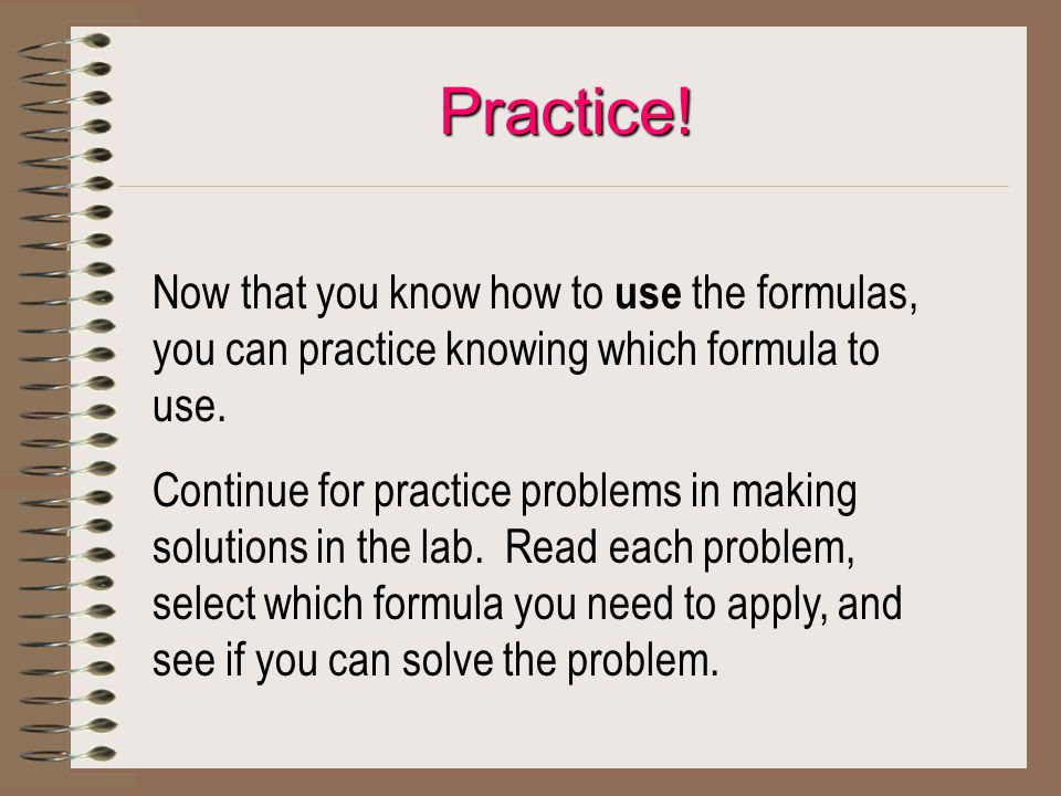 Now that you know how to use the formulas, you can practice knowing which formula to use. Continue for practice problems in making solutions in the la