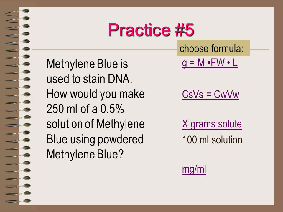 Practice #5 Methylene Blue is used to stain DNA. How would you make 250 ml of a 0.5% solution of Methylene Blue using powdered Methylene Blue? g = M F