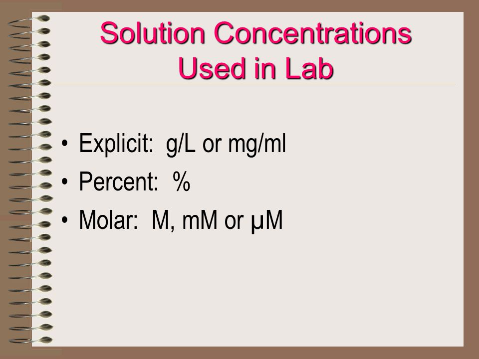 Solution Concentrations Used in Lab Explicit: g/L or mg/ml Percent: % Molar: M, mM or µM