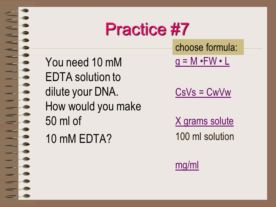 Practice #7 You need 10 mM EDTA solution to dilute your DNA. How would you make 50 ml of 10 mM EDTA? g = M FW L CsVs = CwVw X grams solute 100 ml solu