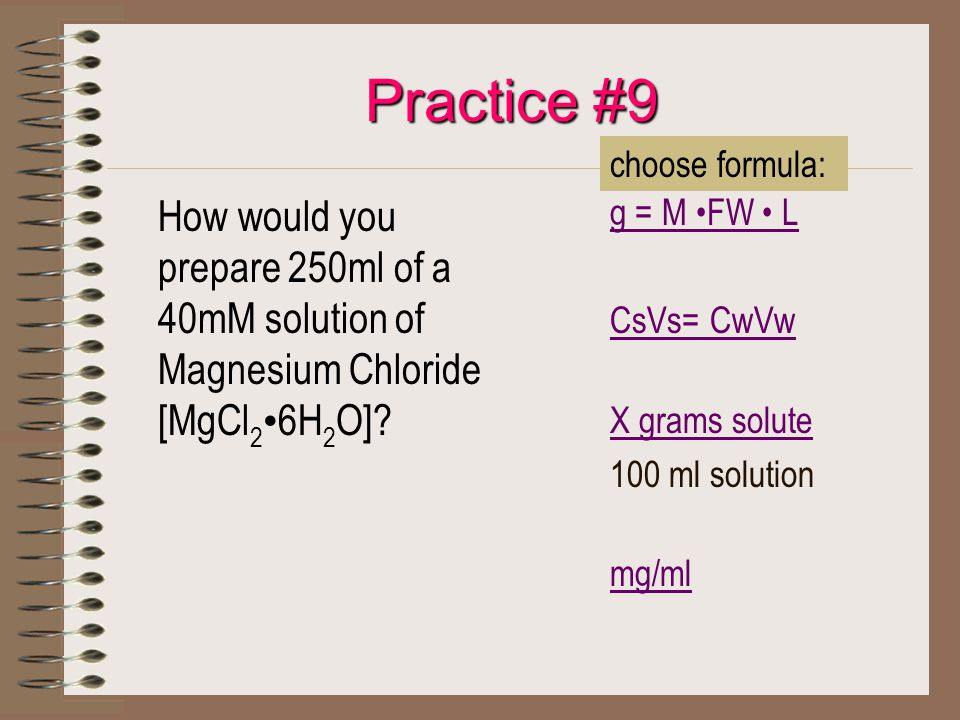 Practice #9 How would you prepare 250ml of a 40mM solution of Magnesium Chloride [MgCl 2 6H 2 O]? g = M FW L CsVs= CwVw X grams solute 100 ml solution
