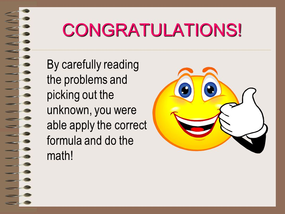 CONGRATULATIONS! By carefully reading the problems and picking out the unknown, you were able apply the correct formula and do the math!