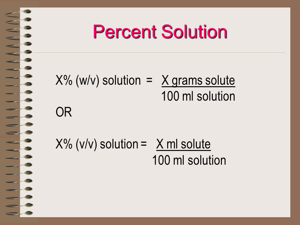 Percent Solution X% (w/v) solution = X grams solute 100 ml solution OR X% (v/v) solution = X ml solute 100 ml solution