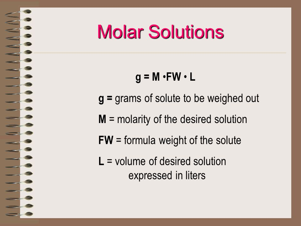 Molar Solutions g = M FW L g = grams of solute to be weighed out M = molarity of the desired solution FW = formula weight of the solute L = volume of desired solution expressed in liters