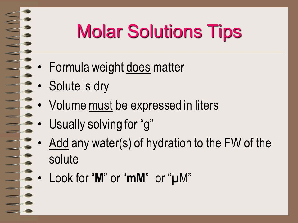 Molar Solutions Tips Formula weight does matter Solute is dry Volume must be expressed in liters Usually solving for g Add any water(s) of hydration to the FW of the solute Look for M or mM or µM