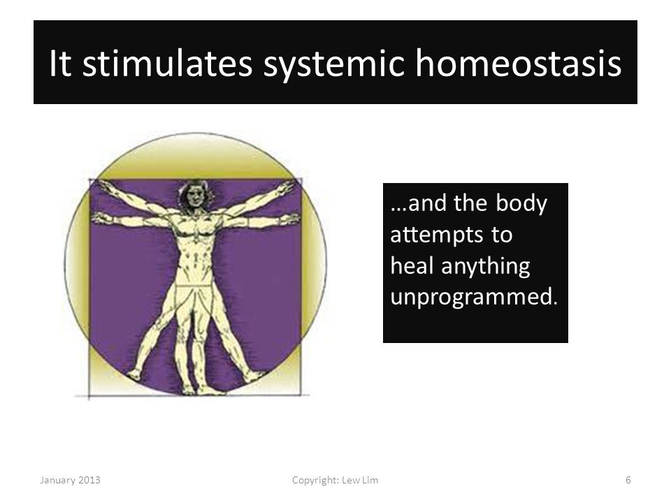 It stimulates systemic homeostasis January 2013Copyright: Lew Lim6 …and the body attempts to heal anything unprogrammed.