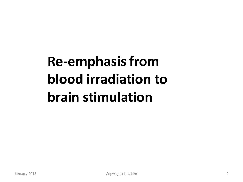 January 2013Copyright: Lew Lim9 Re-emphasis from blood irradiation to brain stimulation