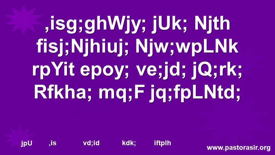 ,isg;ghWjy; jUk; Njth fisj;Njhiuj; Njw;wpLNk rpYit epoy; ve;jd; jQ;rk; Rfkha; mq;F jq;fpLNtd; www.pastorasir.org jpU,is vd;id kdk; iftplh