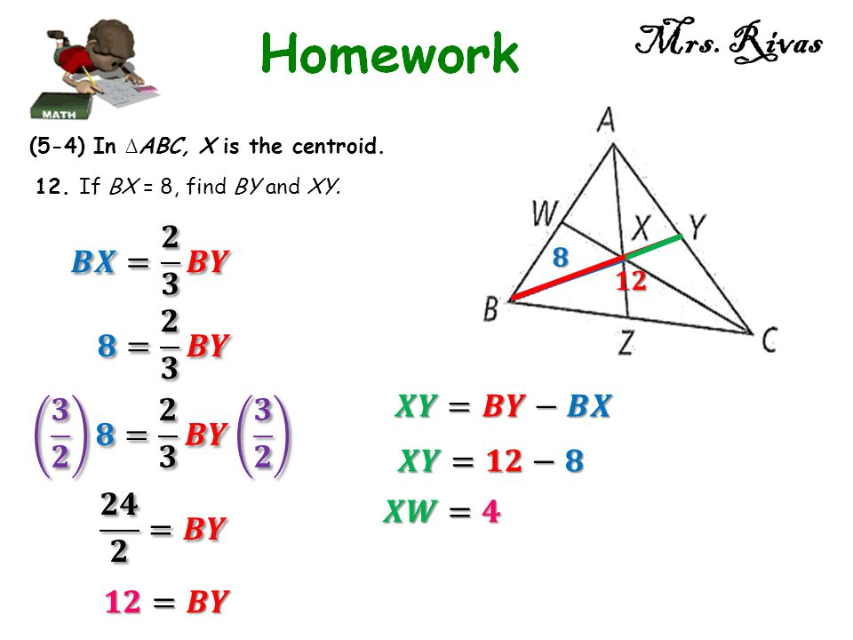 Mrs. Rivas (5-4) In ∆ ABC, X is the centroid. 12. If BX = 8, find BY and XY.