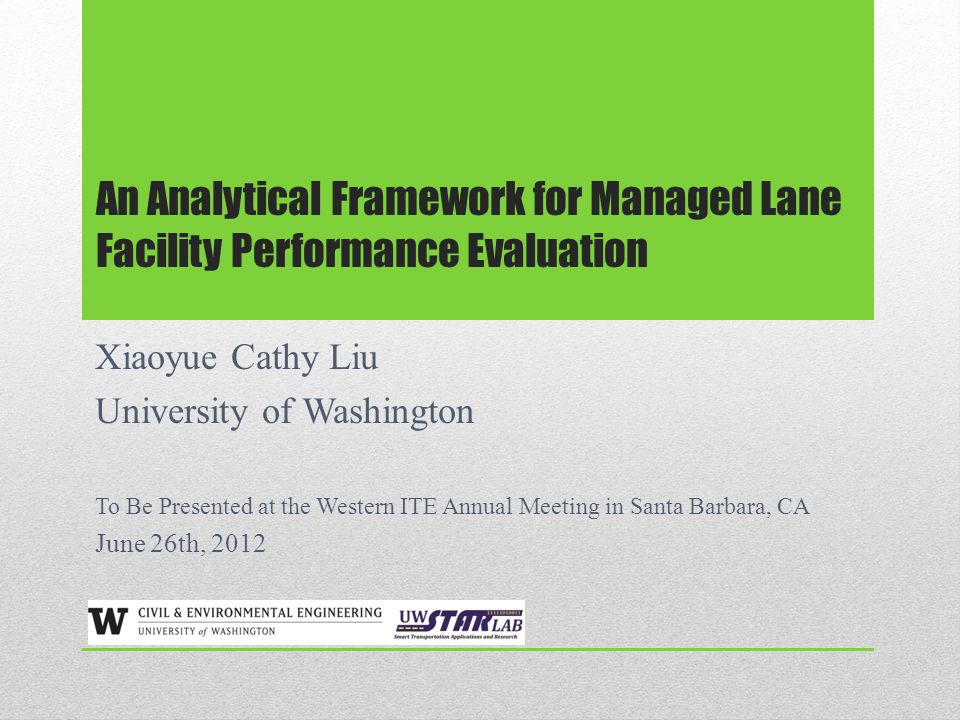 An Analytical Framework for Managed Lane Facility Performance Evaluation Xiaoyue Cathy Liu University of Washington To Be Presented at the Western ITE Annual Meeting in Santa Barbara, CA June 26th, 2012