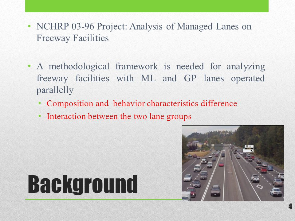 Background NCHRP 03-96 Project: Analysis of Managed Lanes on Freeway Facilities A methodological framework is needed for analyzing freeway facilities with ML and GP lanes operated parallelly Composition and behavior characteristics difference Interaction between the two lane groups 4