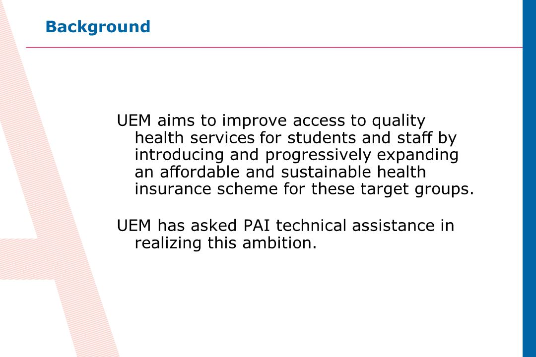 10 UEM aims to improve access to quality health services for students and staff by introducing and progressively expanding an affordable and sustainable health insurance scheme for these target groups.