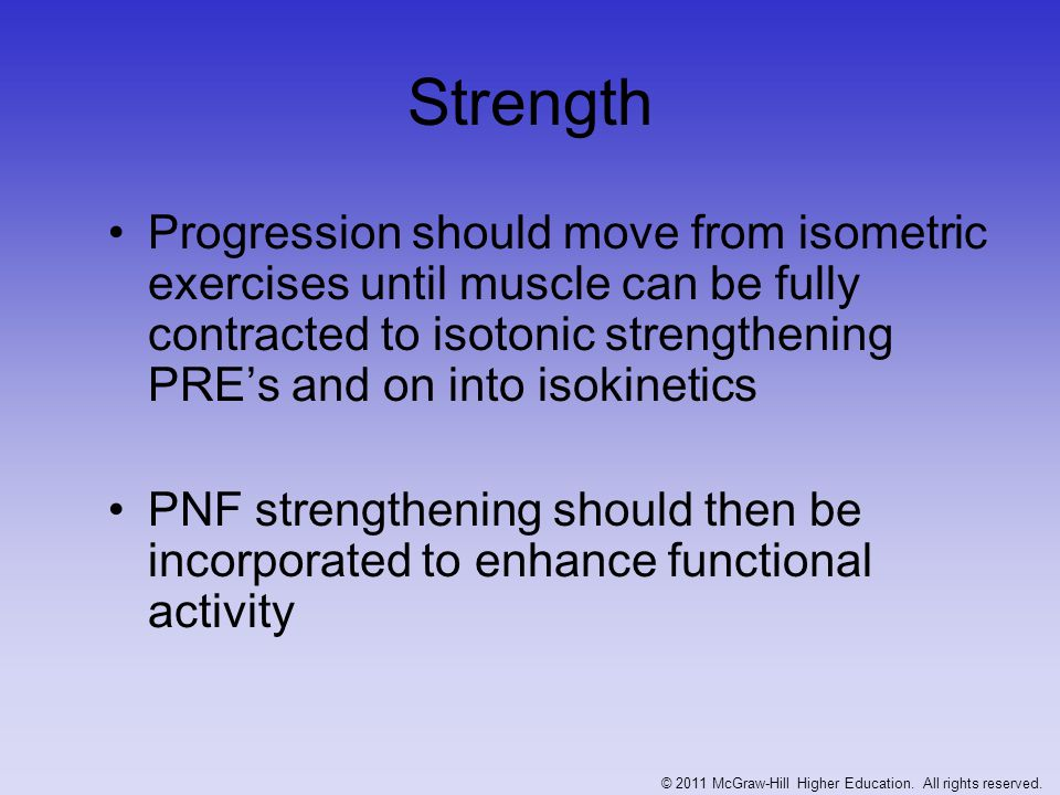 Strength Progression should move from isometric exercises until muscle can be fully contracted to isotonic strengthening PRE's and on into isokinetics