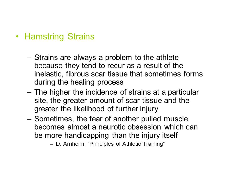 Hamstring Strains –Strains are always a problem to the athlete because they tend to recur as a result of the inelastic, fibrous scar tissue that sometimes forms during the healing process –The higher the incidence of strains at a particular site, the greater amount of scar tissue and the greater the likelihood of further injury –Sometimes, the fear of another pulled muscle becomes almost a neurotic obsession which can be more handicapping than the injury itself –D.