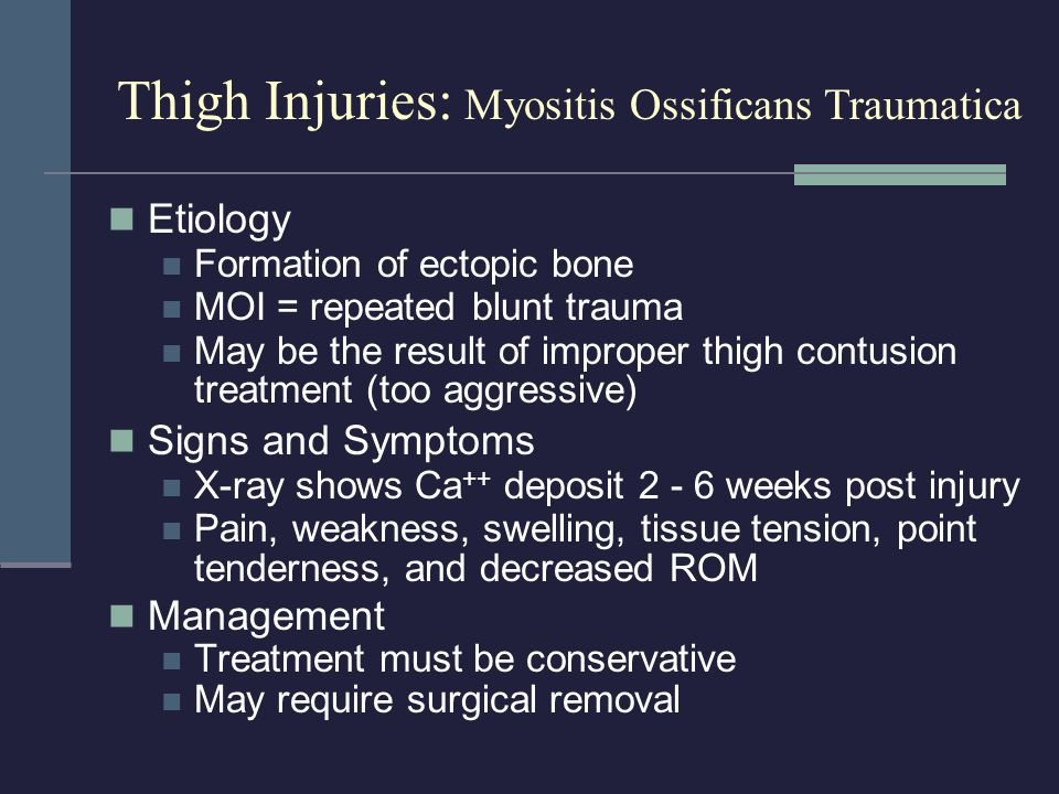 Etiology Formation of ectopic bone MOI = repeated blunt trauma May be the result of improper thigh contusion treatment (too aggressive) Signs and Symp