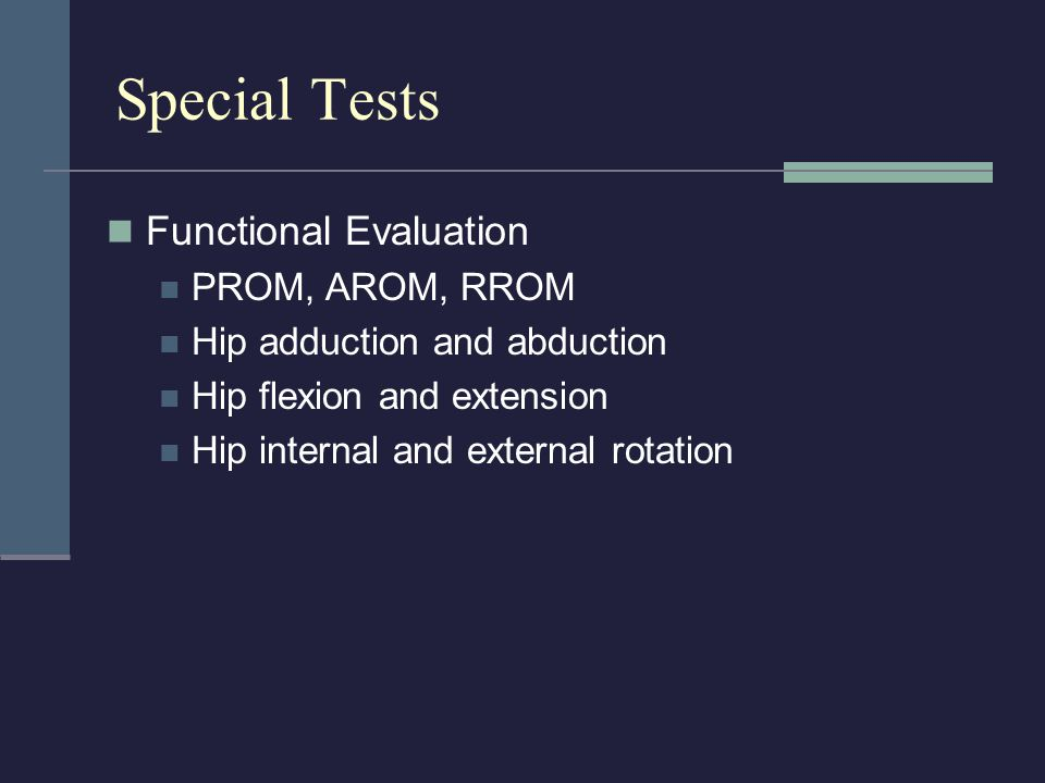 Special Tests Functional Evaluation PROM, AROM, RROM Hip adduction and abduction Hip flexion and extension Hip internal and external rotation
