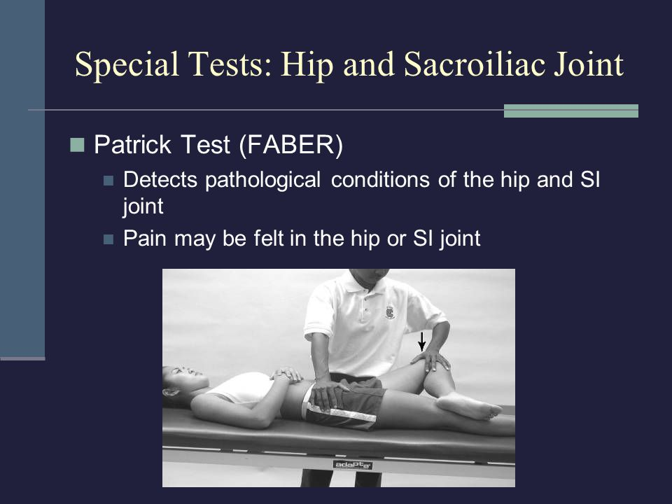 Special Tests: Hip and Sacroiliac Joint Patrick Test (FABER) Detects pathological conditions of the hip and SI joint Pain may be felt in the hip or SI