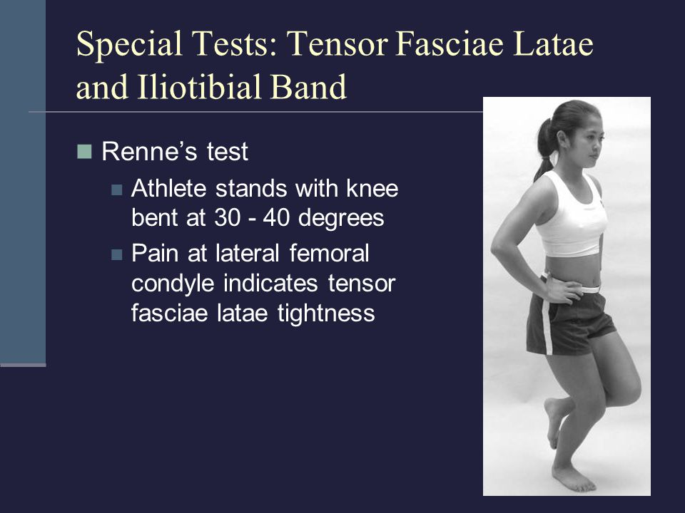 Special Tests: Tensor Fasciae Latae and Iliotibial Band Renne's test Athlete stands with knee bent at 30 - 40 degrees Pain at lateral femoral condyle