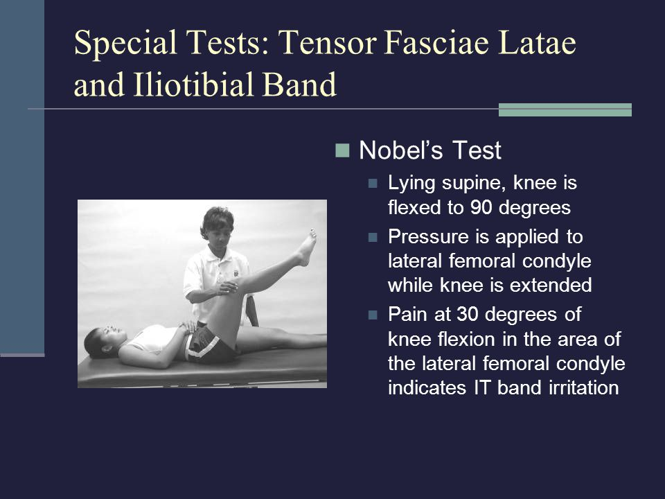 Special Tests: Tensor Fasciae Latae and Iliotibial Band Nobel's Test Lying supine, knee is flexed to 90 degrees Pressure is applied to lateral femoral
