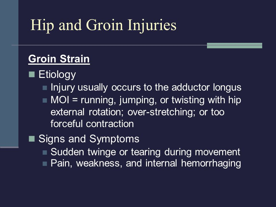 Hip and Groin Injuries Groin Strain Etiology Injury usually occurs to the adductor longus MOI = running, jumping, or twisting with hip external rotati