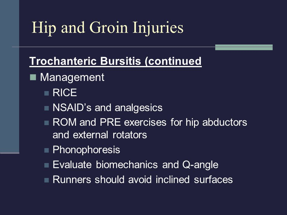 Trochanteric Bursitis (continued Management RICE NSAID's and analgesics ROM and PRE exercises for hip abductors and external rotators Phonophoresis Ev