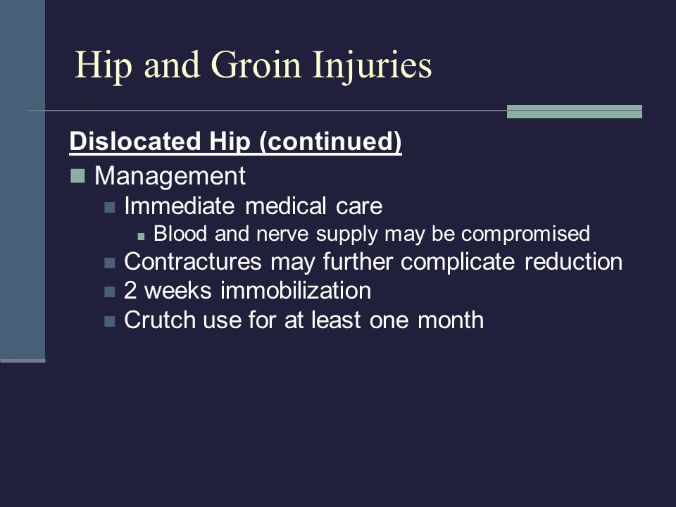 Dislocated Hip (continued) Management Immediate medical care Blood and nerve supply may be compromised Contractures may further complicate reduction 2