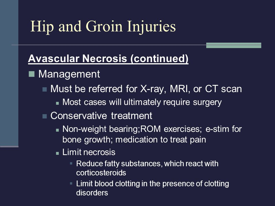 Avascular Necrosis (continued) Management Must be referred for X-ray, MRI, or CT scan Most cases will ultimately require surgery Conservative treatmen