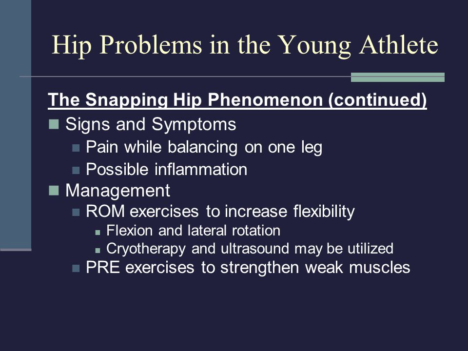 The Snapping Hip Phenomenon (continued) Signs and Symptoms Pain while balancing on one leg Possible inflammation Management ROM exercises to increase