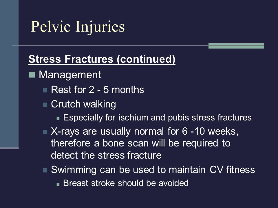 Stress Fractures (continued) Management Rest for 2 - 5 months Crutch walking Especially for ischium and pubis stress fractures X-rays are usually norm