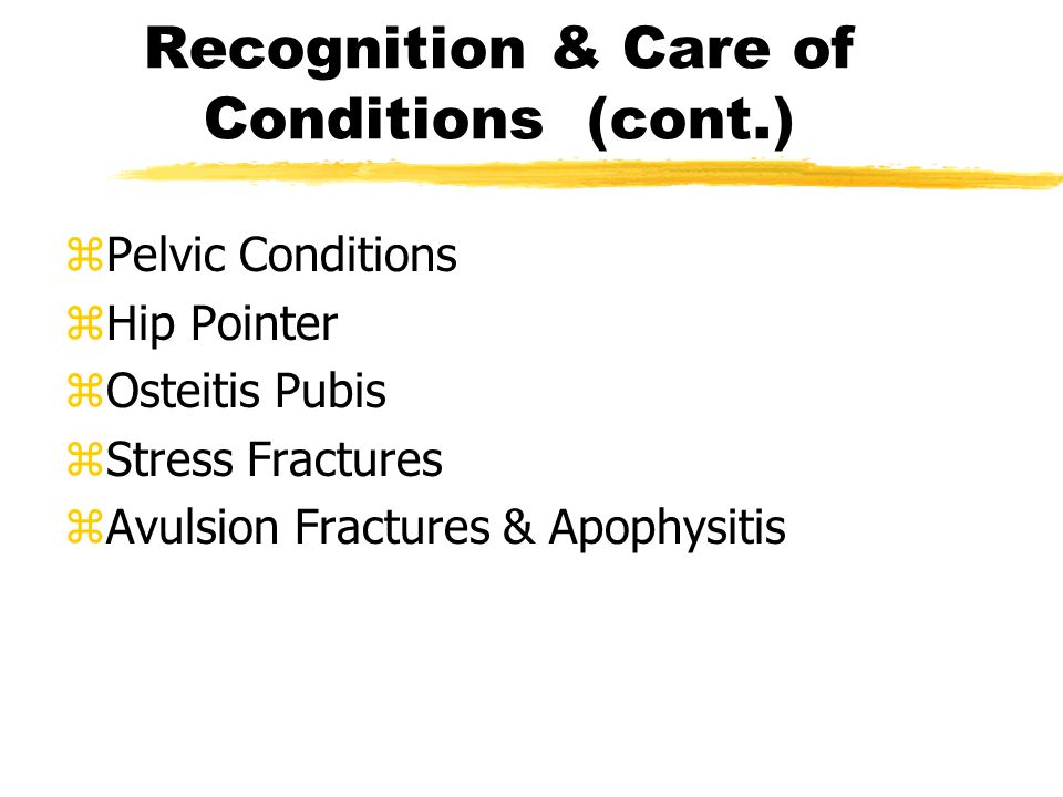 Recognition & Care of Conditions (cont.) zPelvic Conditions zHip Pointer zOsteitis Pubis zStress Fractures zAvulsion Fractures & Apophysitis