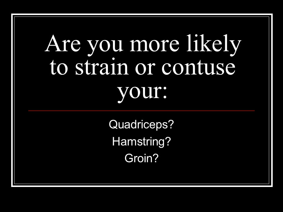 Are you more likely to strain or contuse your: Quadriceps Hamstring Groin