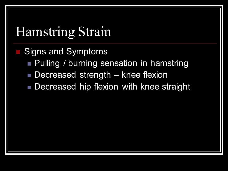 Hamstring Strain Signs and Symptoms Pulling / burning sensation in hamstring Decreased strength – knee flexion Decreased hip flexion with knee straight