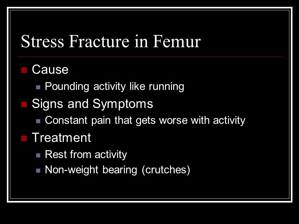 Stress Fracture in Femur Cause Pounding activity like running Signs and Symptoms Constant pain that gets worse with activity Treatment Rest from activity Non-weight bearing (crutches)