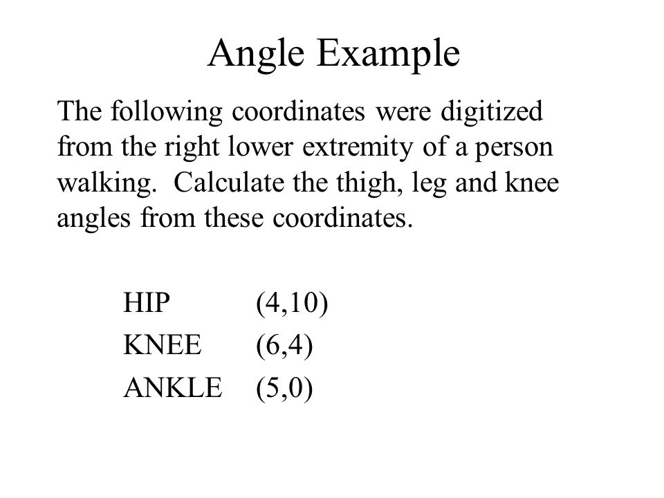 Angle Example The following coordinates were digitized from the right lower extremity of a person walking.