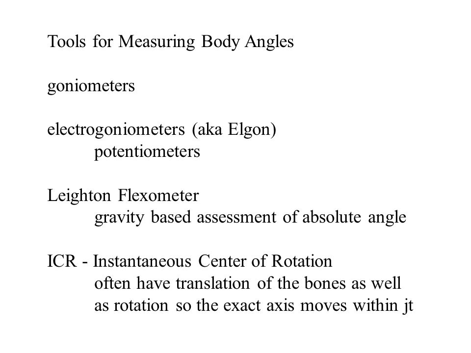 Tools for Measuring Body Angles goniometers electrogoniometers (aka Elgon) potentiometers Leighton Flexometer gravity based assessment of absolute angle ICR - Instantaneous Center of Rotation often have translation of the bones as well as rotation so the exact axis moves within jt