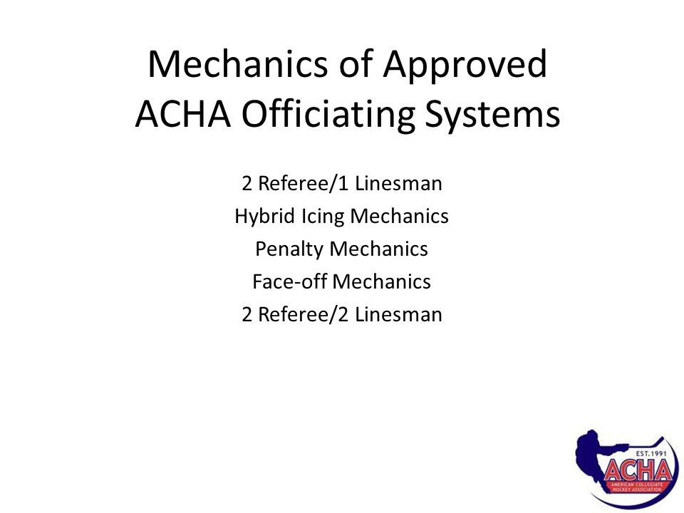 Mechanics of Approved ACHA Officiating Systems 2 Referee/1 Linesman Hybrid Icing Mechanics Penalty Mechanics Face-off Mechanics 2 Referee/2 Linesman