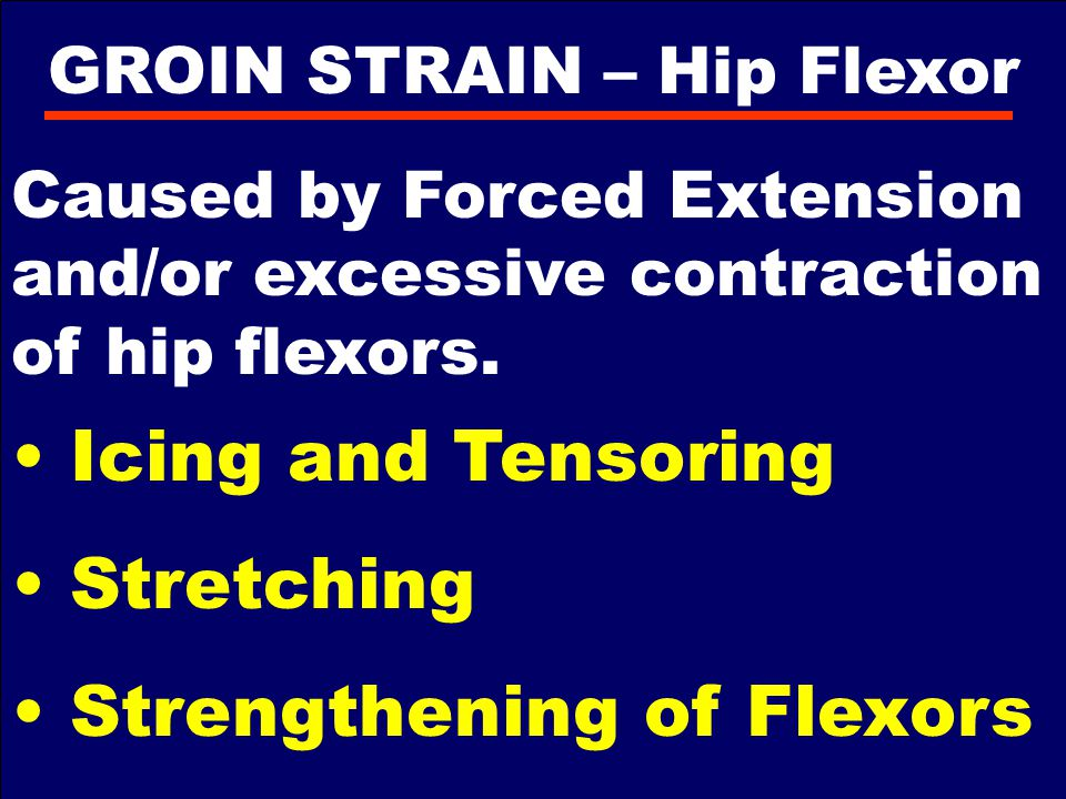 GROIN STRAIN – Hip Flexor Caused by Forced Extension and/or excessive contraction of hip flexors. Icing and Tensoring Stretching Strengthening of Flex
