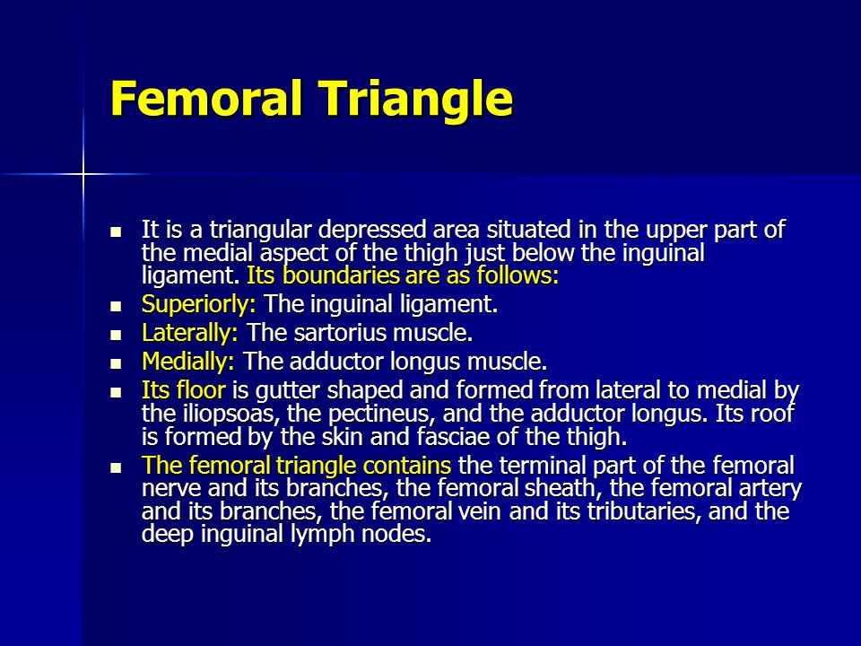 Femoral Triangle It is a triangular depressed area situated in the upper part of the medial aspect of the thigh just below the inguinal ligament.