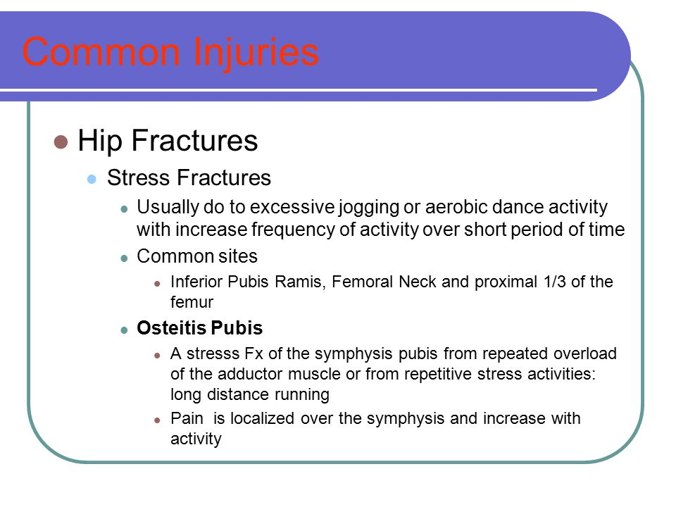 Common Injuries Hip Fractures Stress Fractures Usually do to excessive jogging or aerobic dance activity with increase frequency of activity over shor