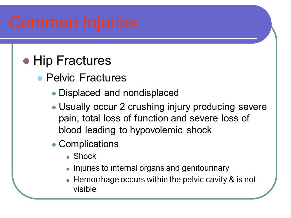 Common Injuries Hip Fractures Pelvic Fractures Displaced and nondisplaced Usually occur 2 crushing injury producing severe pain, total loss of functio