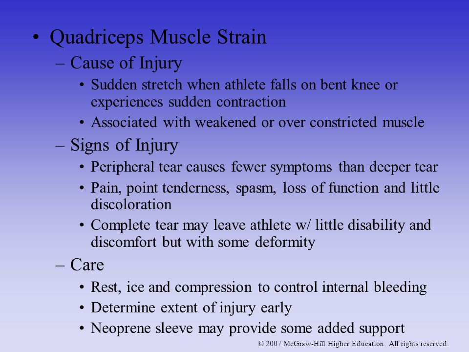 Quadriceps Muscle Strain –Cause of Injury Sudden stretch when athlete falls on bent knee or experiences sudden contraction Associated with weakened or over constricted muscle –Signs of Injury Peripheral tear causes fewer symptoms than deeper tear Pain, point tenderness, spasm, loss of function and little discoloration Complete tear may leave athlete w/ little disability and discomfort but with some deformity –Care Rest, ice and compression to control internal bleeding Determine extent of injury early Neoprene sleeve may provide some added support