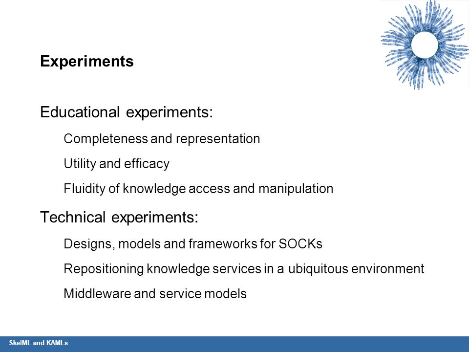 Experiments Educational experiments: Completeness and representation Utility and efficacy Fluidity of knowledge access and manipulation Technical expe
