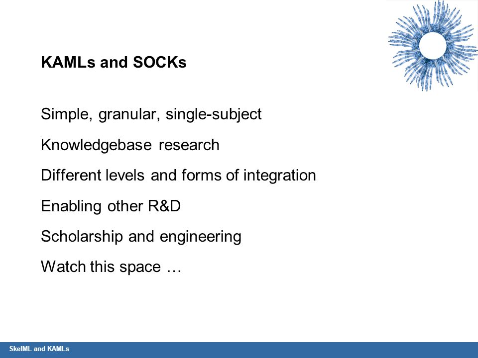 KAMLs and SOCKs Simple, granular, single-subject Knowledgebase research Different levels and forms of integration Enabling other R&D Scholarship and e