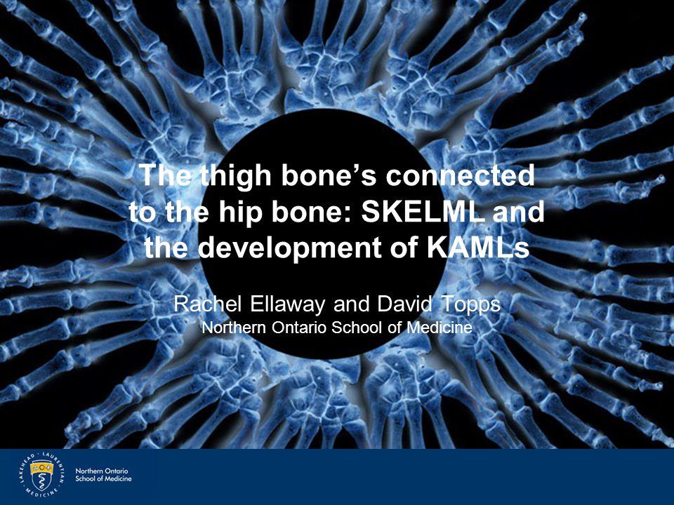 SkelML and KAMLs The thigh bone's connected to the hip bone: SKELML and the development of KAMLs Rachel Ellaway and David Topps Northern Ontario School of Medicine