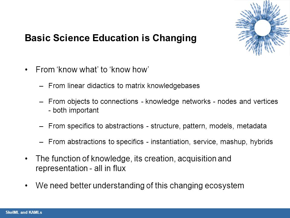 SkelML and KAMLs Basic Science Education is Changing From 'know what' to 'know how' –From linear didactics to matrix knowledgebases –From objects to c