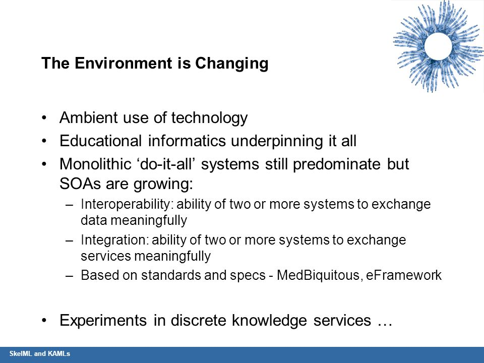 SkelML and KAMLs The Environment is Changing Ambient use of technology Educational informatics underpinning it all Monolithic 'do-it-all' systems stil