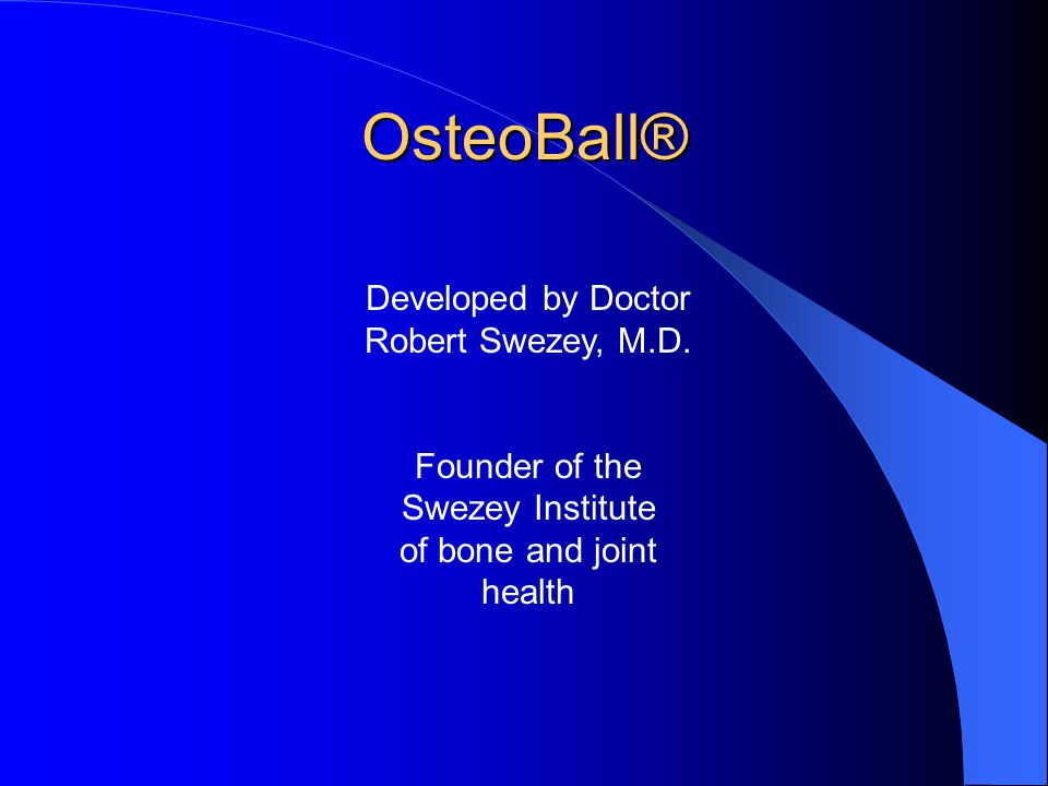 OsteoBall® Developed by Doctor Robert Swezey, M.D. Founder of the Swezey Institute of bone and joint health