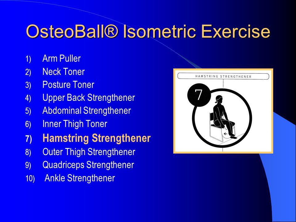 OsteoBall® Isometric Exercise 1) Arm Puller 2) Neck Toner 3) Posture Toner 4) Upper Back Strengthener 5) Abdominal Strengthener 6) Inner Thigh Toner 7) Hamstring Strengthener 8) Outer Thigh Strengthener 9) Quadriceps Strengthener 10) Ankle Strengthener