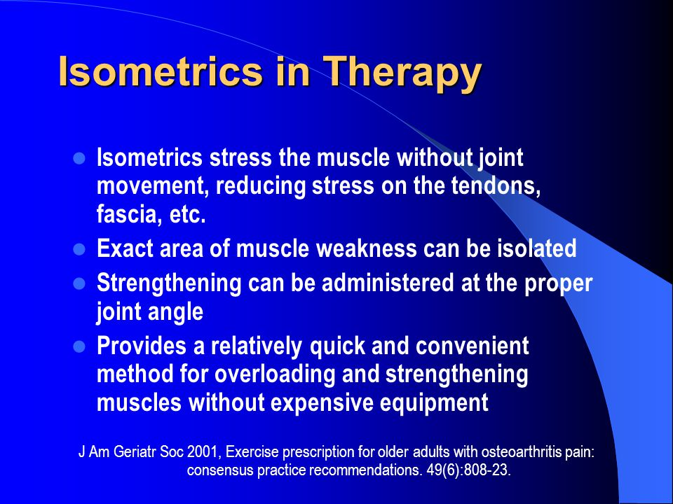 Isometrics in Therapy Isometrics stress the muscle without joint movement, reducing stress on the tendons, fascia, etc. Exact area of muscle weakness